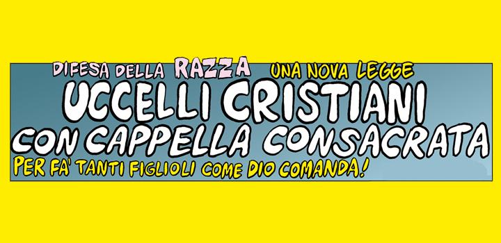 UCCELLI CRISTIANI <br/>CON CAPPELLA <br/>CONSACRATA <br/>PER FA' TANTI FIGLIOLI <br/>COME DIO COMANDA!